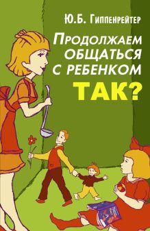 Гиппенрейтер Ю.Б. - Продолжаем общаться с ребенком. Так? обложка книги