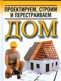 Проектируем, строим и перестраиваем  дом Белов Н.В.