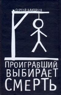 Бакшеев С.П. - Проигравший выбирает смерть обложка книги