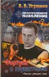 Простреленное поколение. Кн. 4.  Фортуна с глушителем Угрюмов В.