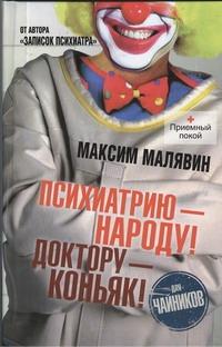Психиатрию - народу! Доктору - коньяк! Малявин Максим