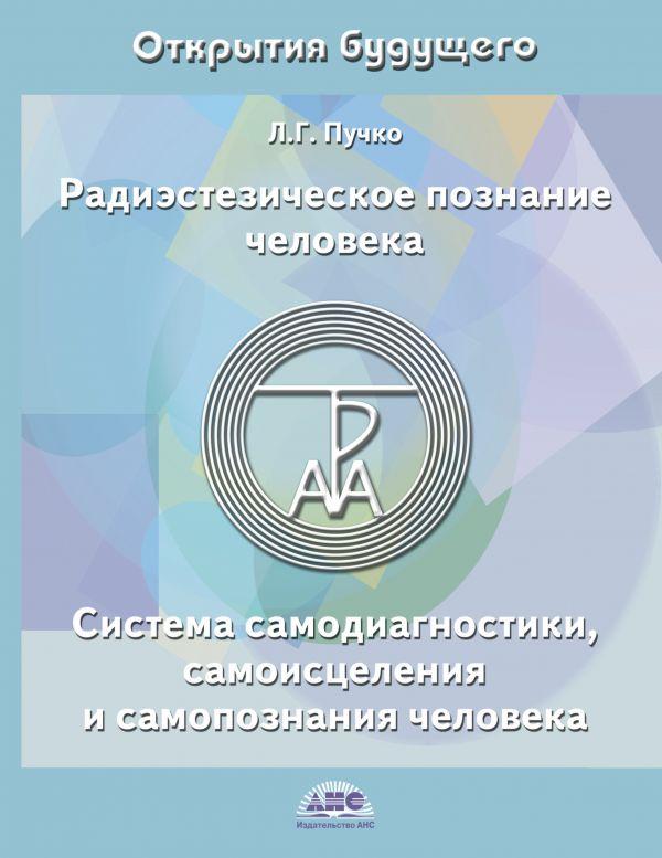 Радиэстезическое познание человека. Система самодиагностики, самоисцеления и самопознания человека Пучко Л.Г.