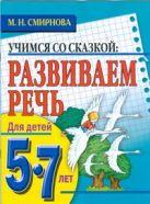Смирнова М.Н. - Развиваем речь. Для детей 5-7 лет' обложка книги