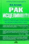 Кутушов М.В. - Рак исцелим!!?! Таинственные причины возникновения рака обложка книги