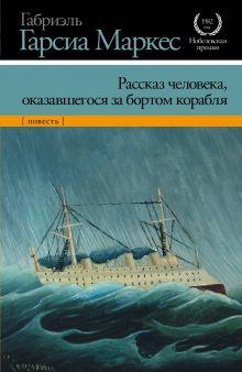 Гарсиа Маркес Г. - Рассказ человека, оказавшегося за бортом корабля обложка книги