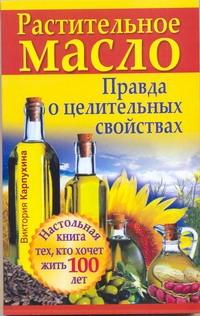 Карпухина Виктория - Растительное масло. Правда о целительных свойствах обложка книги