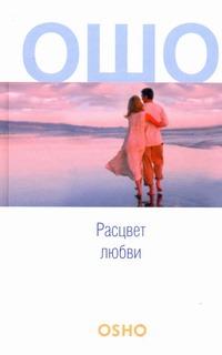 Ошо - Расцвет любви. [Сострадание; Зрелость; Любовь, свобода, одиночество] обложка книги