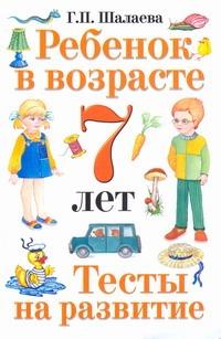 Шалаева Г.П. - Ребенок в возрасте 7 лет. Тесты на развитие обложка книги