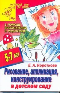 Короткова Е.А. - Рисование, аппликация, конструирование в детском саду обложка книги