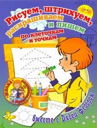 . - Рисуем, штрихуем, раскрашиваем и пишем по клеточкам и точкам вместе с Дядей Федо обложка книги