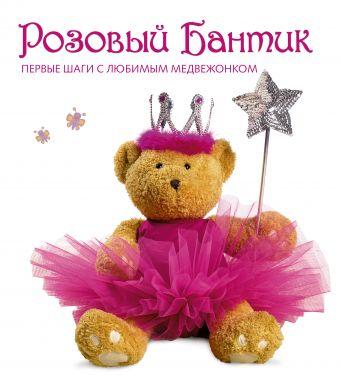 Розовый Бантик. Первые шаги с любимым медвежонком .