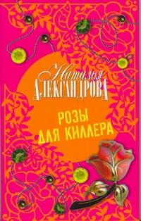 Александрова Наталья - Розы для киллера обложка книги