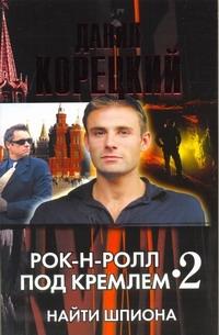 Корецкий Д.А. - Рок-н-ролл под Кремлем - 2. Найти шпиона обложка книги