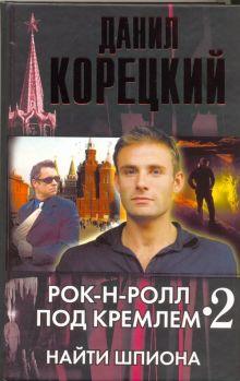 Корецкий Д.А. - Рок-н-ролл под Кремлем. Кн. 2. Найти шпиона обложка книги