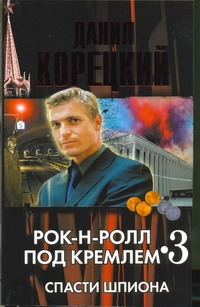 Корецкий Д.А. - Рок-н-ролл под Кремлем. Кн. 3. Спасти шпиона обложка книги