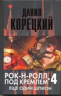 Корецкий Д.А. - Рок-н-ролл под Кремлем. Кн. 4. Еще один шпион обложка книги
