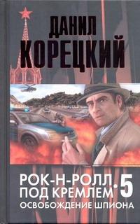Корецкий Д.А. - Рок-н-ролл под Кремлем. Кн. 5. Освобождение шпиона обложка книги