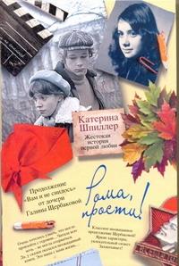 Шпиллер Катерина - Рома, прости! Жестокая история первой любви обложка книги