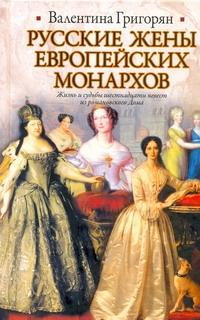 Русские жены европейских монархов Григорян В.Г.