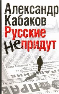 Кабаков А.А. - Русские не придут. [Невозвращенец; Приговоренный; Беглец] обложка книги