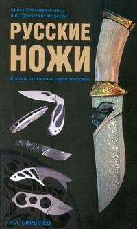 Скрылев И.А. - Русские ножи. Боевые, охотничьи, туристические обложка книги