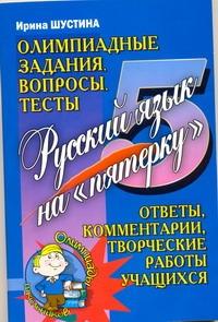 """Русский язык на """"пятерку"""". Олимпиадные задания, вопросы, тесты Шустина И.В."""