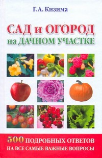 Кизима Г.А. - Сад и огород на дачном участке. 500 подробных ответов на все самые важные вопрос обложка книги