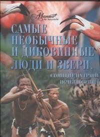 Мироненко О. - Самые необычные и диковинные люди и звери, стоящие на грани исчезновения обложка книги