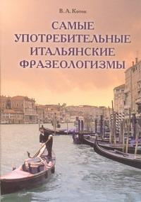 Коток В.А. - Самые употребительные итальянские фразеологизмы обложка книги