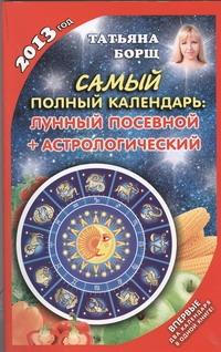 Самый полный календарь на 2013 год. Лунный, посевной + астрологический Борщ Татьяна