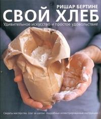 Бертине Ришар - Свой хлеб. Удивительное искусство и простое удовольствие обложка книги