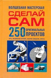 - Сделай сам. 250 оригинальных проектов обложка книги