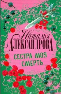 Александрова Наталья - Сестра моя смерть обложка книги