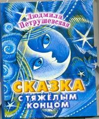 Петрушевская Л. - Сказка с тяжелым концом обложка книги