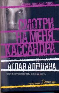Алешина Аглая - Смотри на меня, Кассандра обложка книги