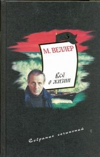 Веллер М.И. - Собрание сочинений. Т. 3. Все о жизни обложка книги