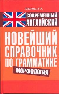 Вейхман Г.А. - Современный английский. Новейший справочник по грамматике. Морфология обложка книги