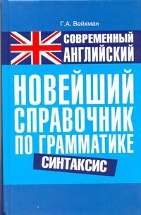 Современный английский. Новейший справочник по грамматике. Синтакси Вейхман Г.А.