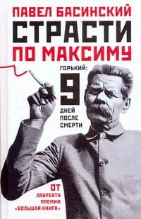 Басинский П.В. - Страсти по Максиму: Горький: 9 дней после смерти обложка книги