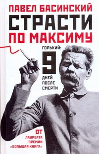 Страсти по Максиму: Горький: 9 дней после смерти Басинский П.В.