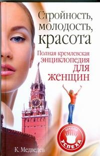 Медведев Константин - Стройность, молодость, красота. Полная кремлевская энциклопедия для женщин обложка книги