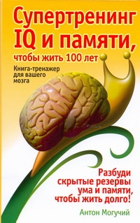 Могучий Антон - Супертренинг IQ и памяти, чтобы жить 100 лет обложка книги