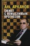 Сюжет с немыслимым прогнозом Арканов А.М.