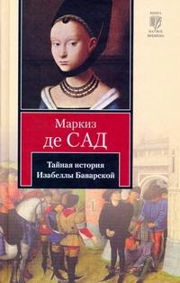 Сад Д.А.Ф. де - Тайная история Изабеллы Баварской, содержащая редкие, прежде неизвестные, а такж обложка книги