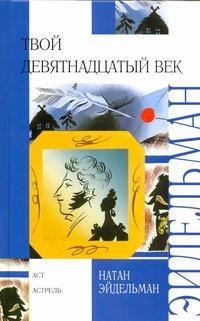 Эйдельман Н.Я. - Твой девятнадцатый век обложка книги