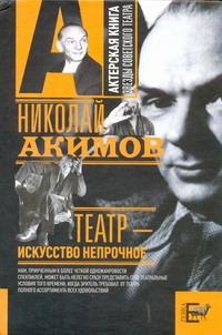 Акимов Н.П. - Театр - искусство непрочное обложка книги