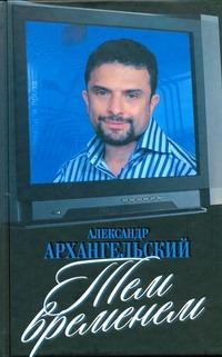 Архангельский А.Н. - Тем временем: телевизор с человеческими лицами обложка книги