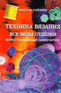 Уайзмэн Нэнси М. - Техника вязания. Все виды отделки обложка книги