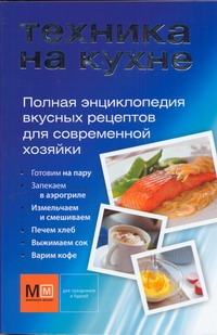 - Техника на кухне. Полная энциклопедия вкусных рецептов для современной хозяйки обложка книги