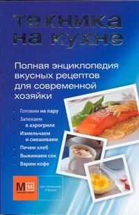 Техника на кухне. Полная энциклопедия вкусных рецептов для современной хозяйки
